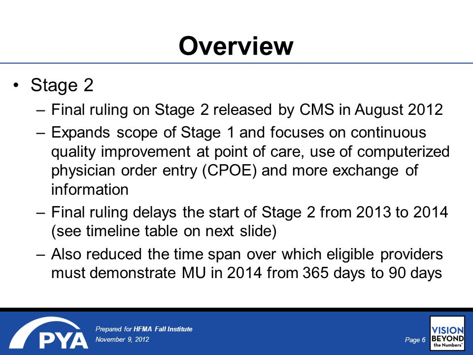 Page 6 November 9, 2012 Prepared for HFMA Fall Institute Overview Stage 2 –Final ruling on Stage 2 released by CMS in August 2012 –Expands scope of Stage 1 and focuses on continuous quality improvement at point of care, use of computerized physician order entry (CPOE) and more exchange of information –Final ruling delays the start of Stage 2 from 2013 to 2014 (see timeline table on next slide) –Also reduced the time span over which eligible providers must demonstrate MU in 2014 from 365 days to 90 days