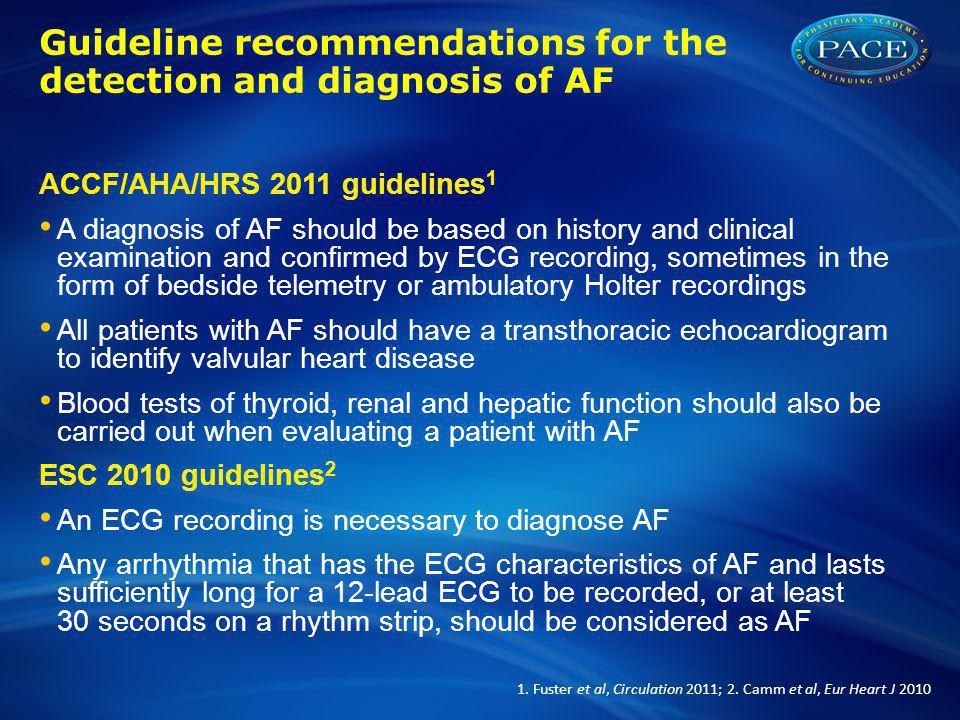 Guideline recommendations for the detection and diagnosis of AF ACCF/AHA/HRS 2011 guidelines 1 A diagnosis of AF should be based on history and clinical examination and confirmed by ECG recording, sometimes in the form of bedside telemetry or ambulatory Holter recordings All patients with AF should have a transthoracic echocardiogram to identify valvular heart disease Blood tests of thyroid, renal and hepatic function should also be carried out when evaluating a patient with AF ESC 2010 guidelines 2 An ECG recording is necessary to diagnose AF Any arrhythmia that has the ECG characteristics of AF and lasts sufficiently long for a 12-lead ECG to be recorded, or at least 30 seconds on a rhythm strip, should be considered as AF 1.