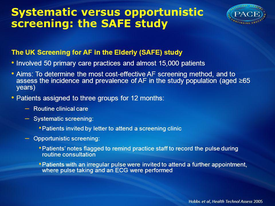 Systematic versus opportunistic screening: the SAFE study The UK Screening for AF in the Elderly (SAFE) study Involved 50 primary care practices and almost 15,000 patients Aims: To determine the most cost-effective AF screening method, and to assess the incidence and prevalence of AF in the study population (aged ≥65 years) Patients assigned to three groups for 12 months: – Routine clinical care – Systematic screening: Patients invited by letter to attend a screening clinic – Opportunistic screening: Patients' notes flagged to remind practice staff to record the pulse during routine consultation Patients with an irregular pulse were invited to attend a further appointment, where pulse taking and an ECG were performed Hobbs et al, Health Technol Assess 2005