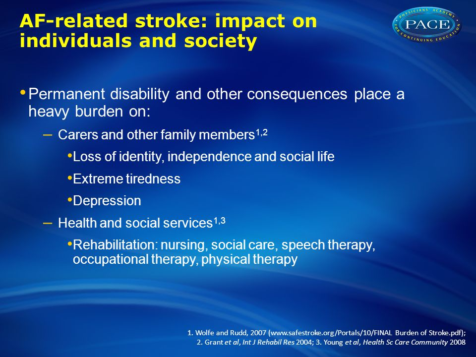AF-related stroke: impact on individuals and society Permanent disability and other consequences place a heavy burden on: – Carers and other family me