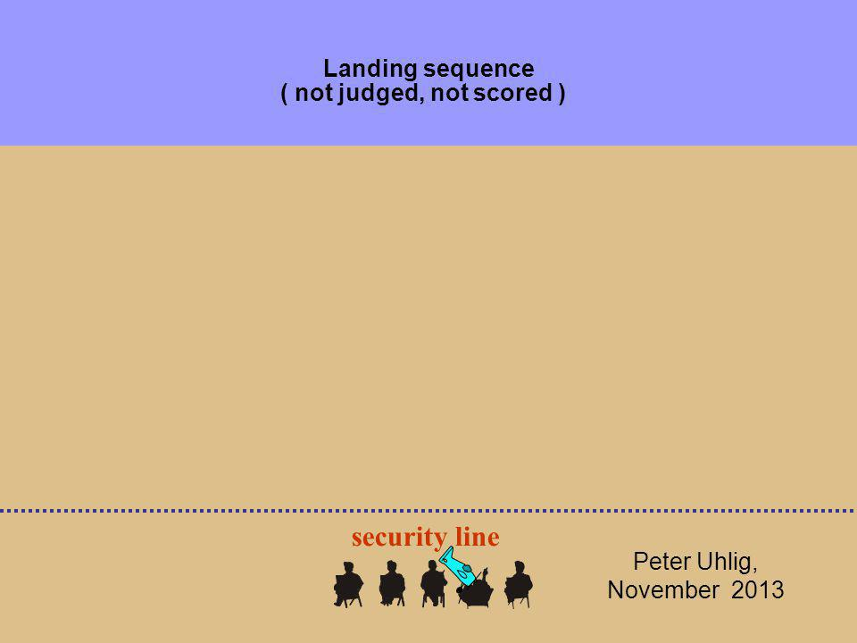 Landing sequence ( not judged, not scored ) Peter Uhlig, November 2013 security line