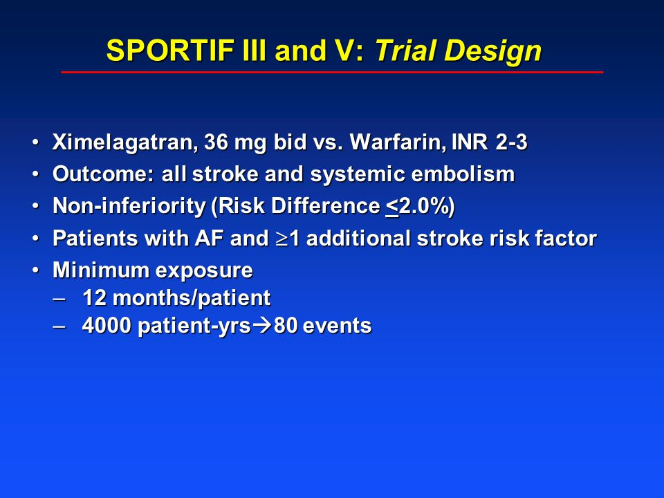 SPORTIF III and V: Trial Design Ximelagatran, 36 mg bid vs. Warfarin, INR 2-3Ximelagatran, 36 mg bid vs. Warfarin, INR 2-3 Outcome: all stroke and sys