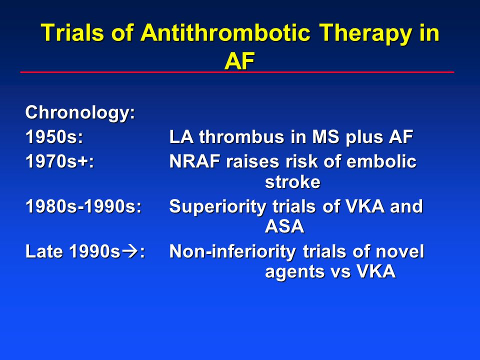 Trials of Antithrombotic Therapy in AF Chronology: 1950s:LA thrombus in MS plus AF 1970s+:NRAF raises risk of embolic stroke 1980s-1990s:Superiority trials of VKA and ASA Late 1990s  :Non-inferiority trials of novel agents vs VKA
