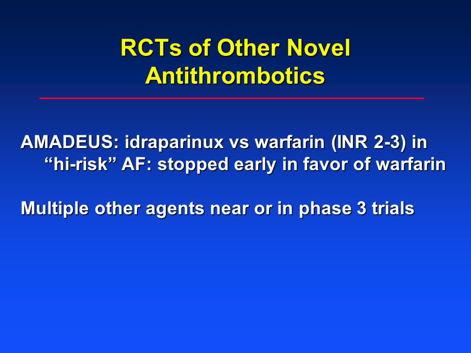 RCTs of Other Novel Antithrombotics AMADEUS: idraparinux vs warfarin (INR 2-3) in hi-risk AF: stopped early in favor of warfarin Multiple other agents near or in phase 3 trials