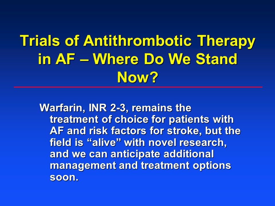 Trials of Antithrombotic Therapy in AF – Where Do We Stand Now? Warfarin, INR 2-3, remains the treatment of choice for patients with AF and risk facto