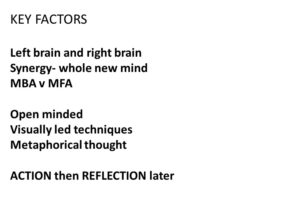 KEY FACTORS Left brain and right brain Synergy- whole new mind MBA v MFA Open minded Visually led techniques Metaphorical thought ACTION then REFLECTION later