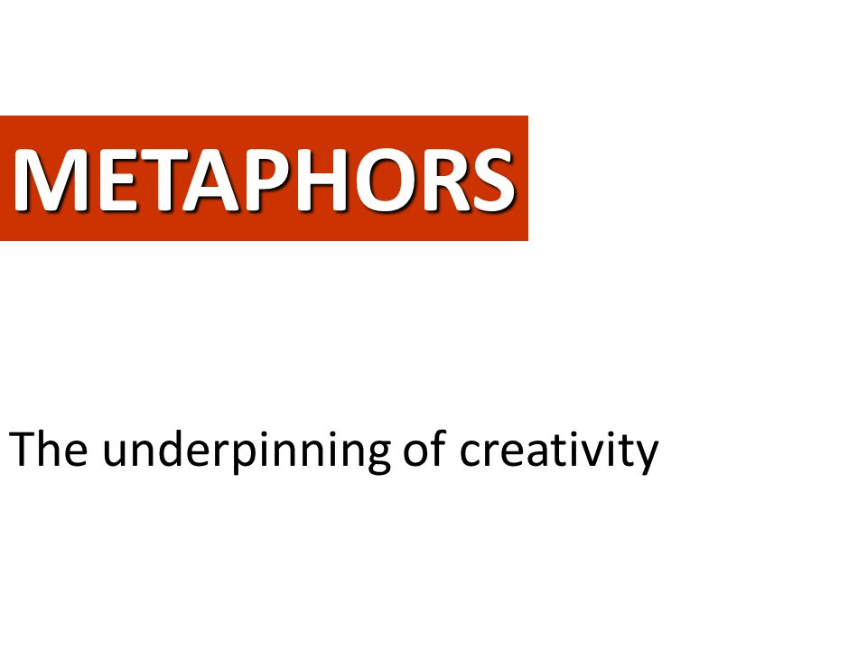 METAPHORS The underpinning of creativity