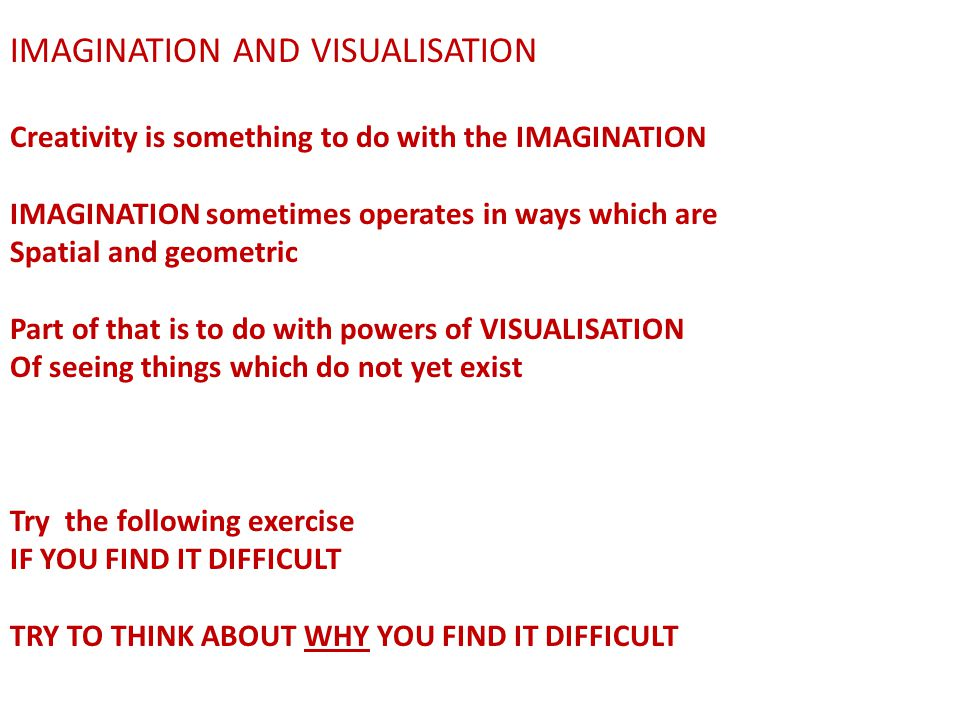 IMAGINATION AND VISUALISATION Creativity is something to do with the IMAGINATION IMAGINATION sometimes operates in ways which are Spatial and geometric Part of that is to do with powers of VISUALISATION Of seeing things which do not yet exist Try the following exercise IF YOU FIND IT DIFFICULT TRY TO THINK ABOUT WHY YOU FIND IT DIFFICULT …