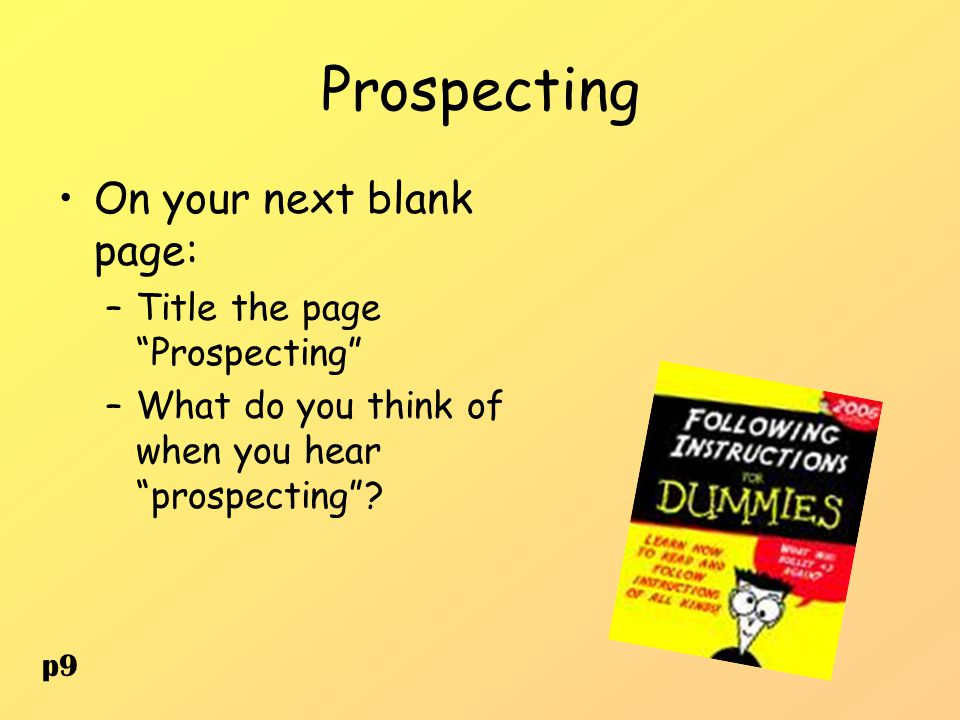 """Prospecting On your next blank page: –Title the page """"Prospecting"""" –What do you think of when you hear """"prospecting""""? p9"""