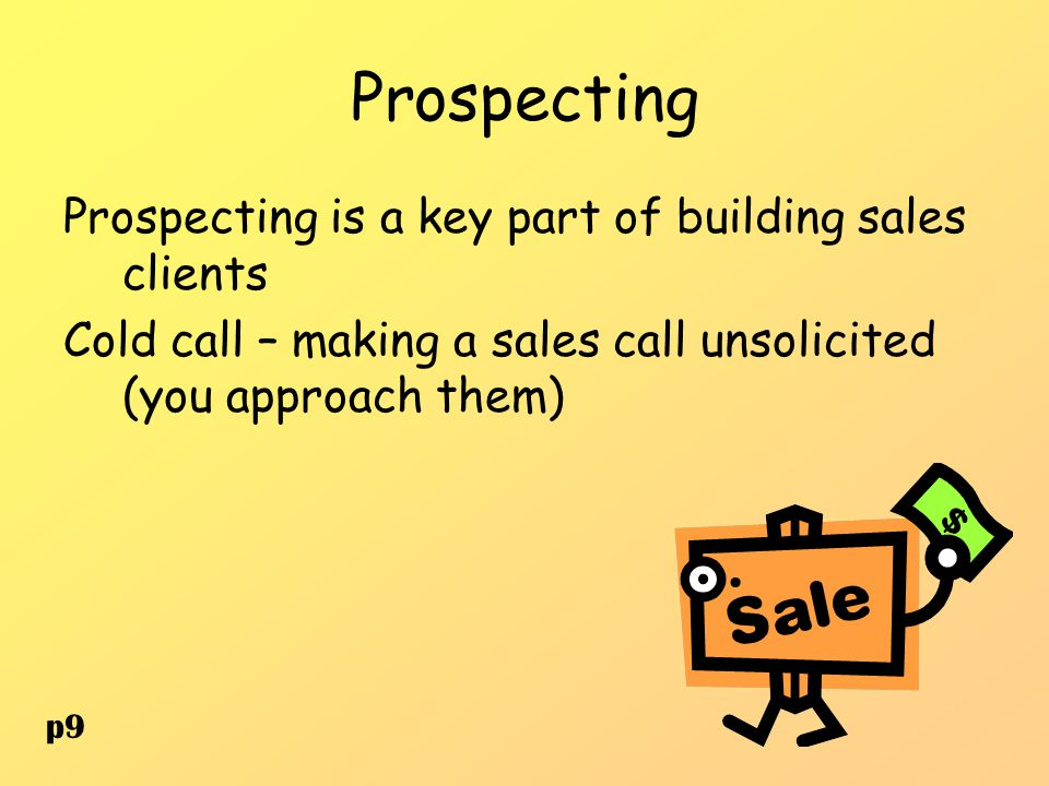 Prospecting Prospecting is a key part of building sales clients Cold call – making a sales call unsolicited (you approach them) p9