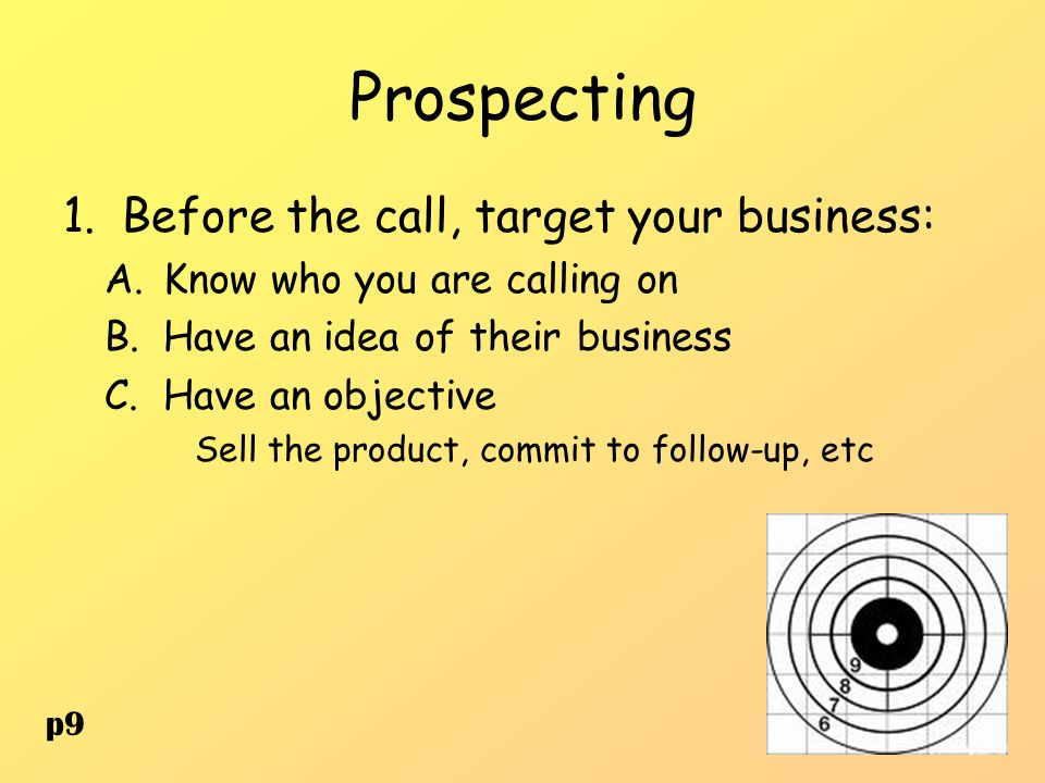 Prospecting 1.Before the call, target your business: A.Know who you are calling on B.Have an idea of their business C.Have an objective Sell the produ