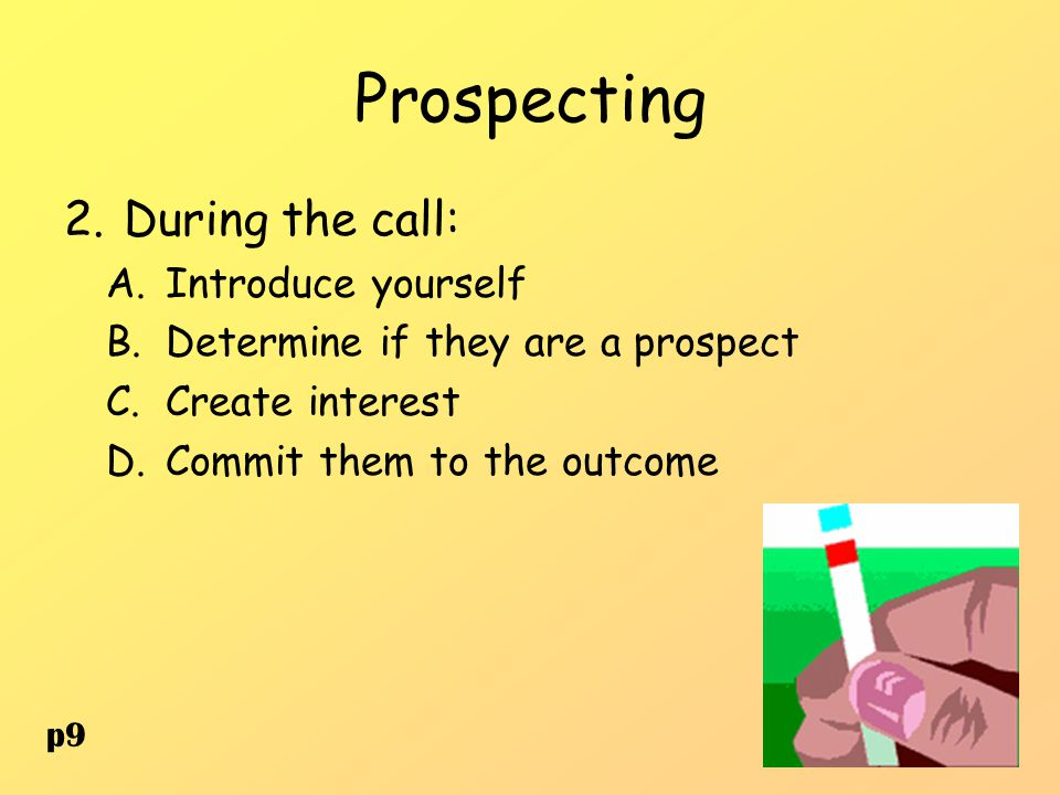 Prospecting 2.During the call: A.Introduce yourself B.Determine if they are a prospect C.Create interest D.Commit them to the outcome p9