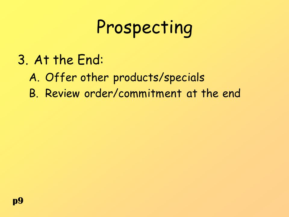 Prospecting 3.At the End: A.Offer other products/specials B.Review order/commitment at the end p9