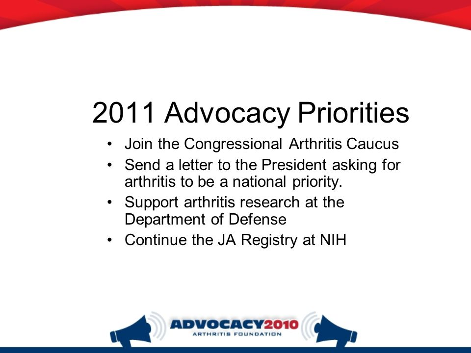 2011 Advocacy Priorities Join the Congressional Arthritis Caucus Send a letter to the President asking for arthritis to be a national priority.