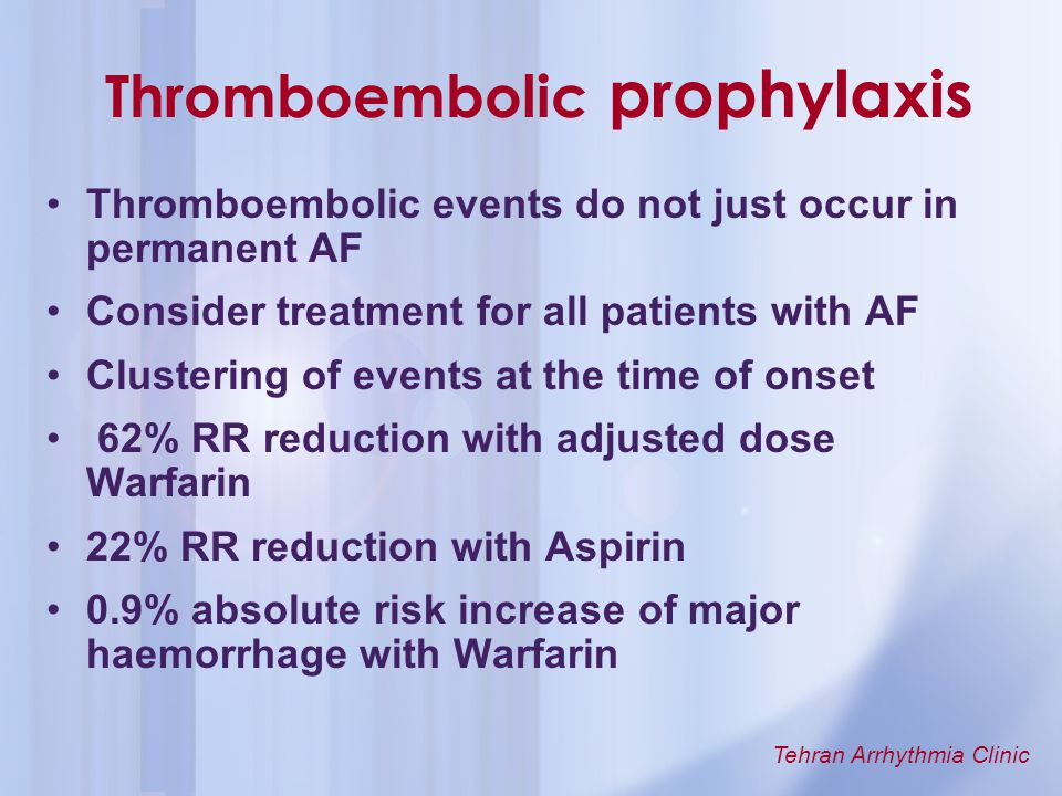 Tehran Arrhythmia Clinic Thromboembolic prophylaxis Thromboembolic events do not just occur in permanent AF Consider treatment for all patients with A
