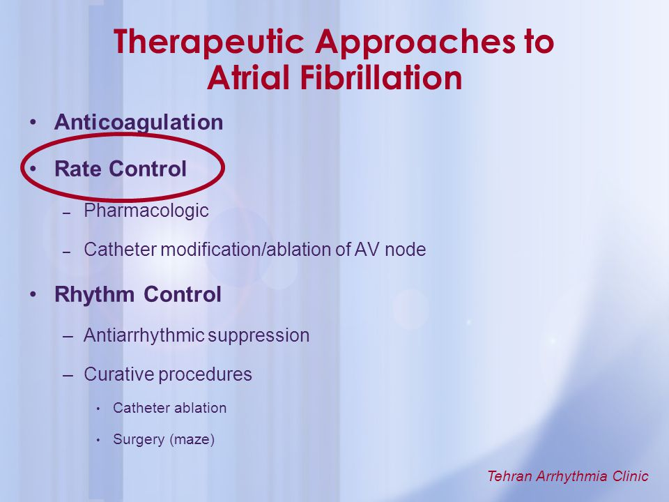 Tehran Arrhythmia Clinic Therapeutic Approaches to Atrial Fibrillation Anticoagulation Rate Control – Pharmacologic – Catheter modification/ablation o