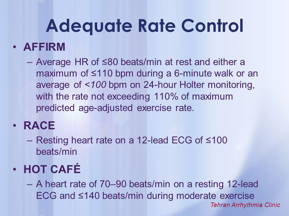 Tehran Arrhythmia Clinic Adequate Rate Control AFFIRM –Average HR of ≤80 beats/min at rest and either a maximum of ≤110 bpm during a 6-minute walk or