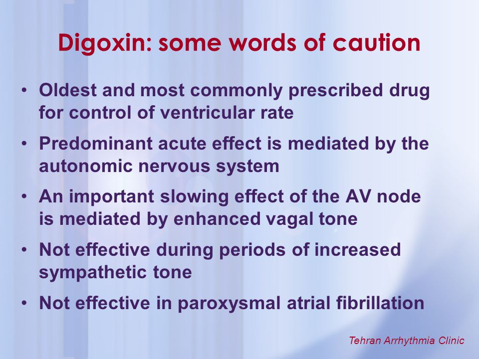 Tehran Arrhythmia Clinic Digoxin: some words of caution Oldest and most commonly prescribed drug for control of ventricular rate Predominant acute eff