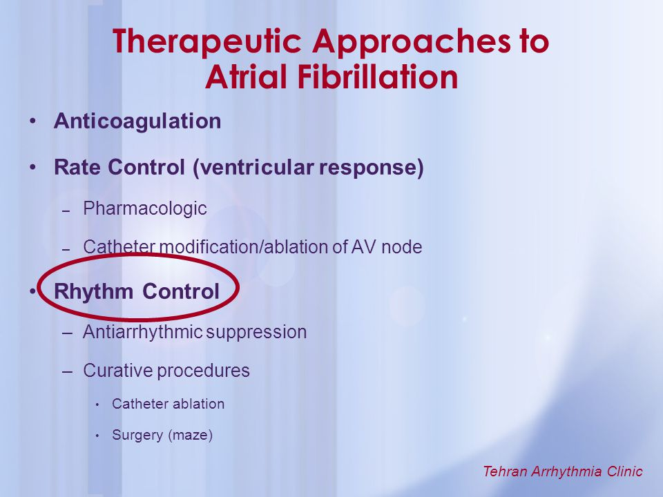 Tehran Arrhythmia Clinic Therapeutic Approaches to Atrial Fibrillation Anticoagulation Rate Control (ventricular response) – Pharmacologic – Catheter