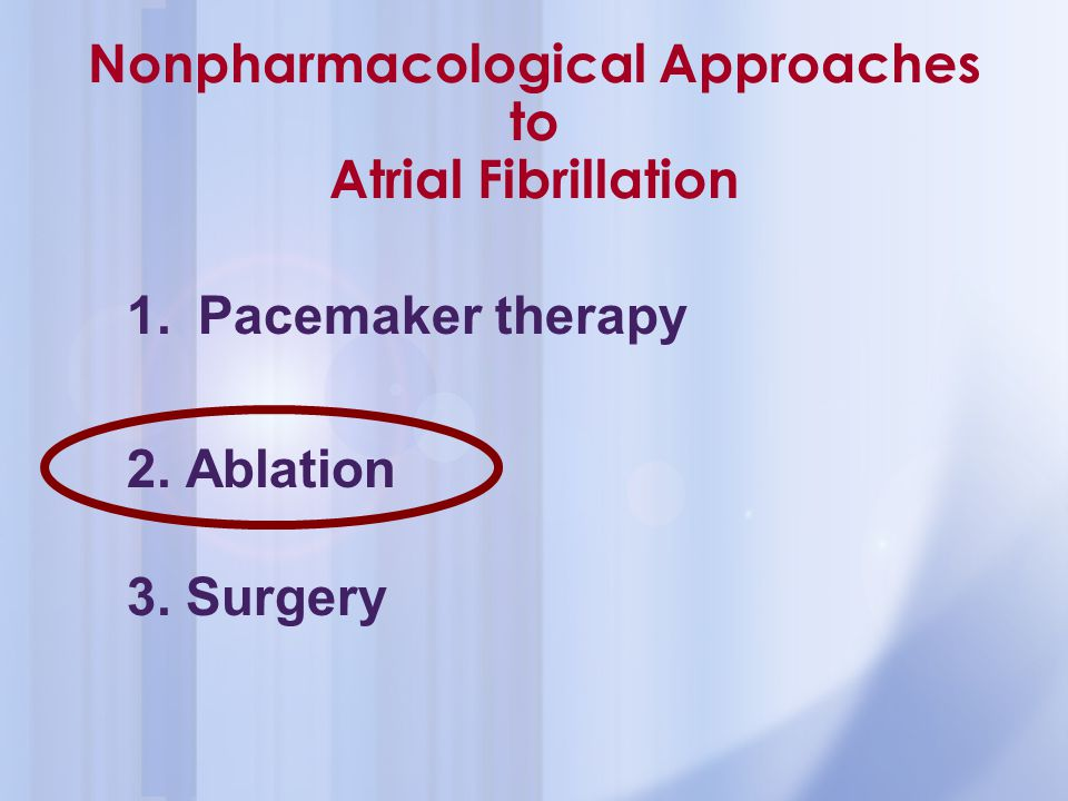Nonpharmacological Approaches to Atrial Fibrillation 1.Pacemaker therapy 2. Ablation 3. Surgery