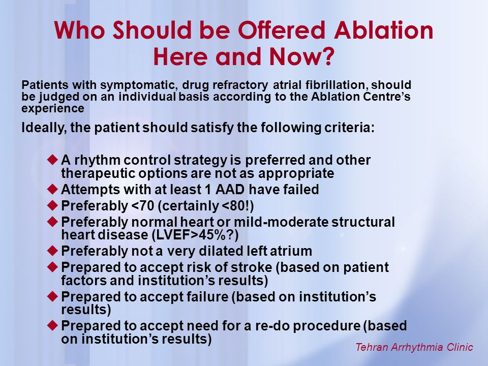 Tehran Arrhythmia Clinic Patients with symptomatic, drug refractory atrial fibrillation, should be judged on an individual basis according to the Abla