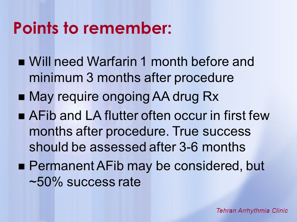 Tehran Arrhythmia Clinic Will need Warfarin 1 month before and minimum 3 months after procedure May require ongoing AA drug Rx AFib and LA flutter oft