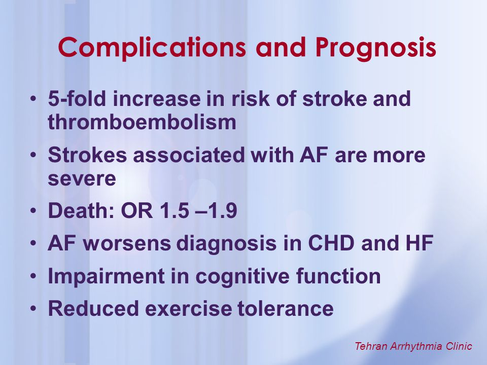 Tehran Arrhythmia Clinic Complications and Prognosis 5-fold increase in risk of stroke and thromboembolism Strokes associated with AF are more severe
