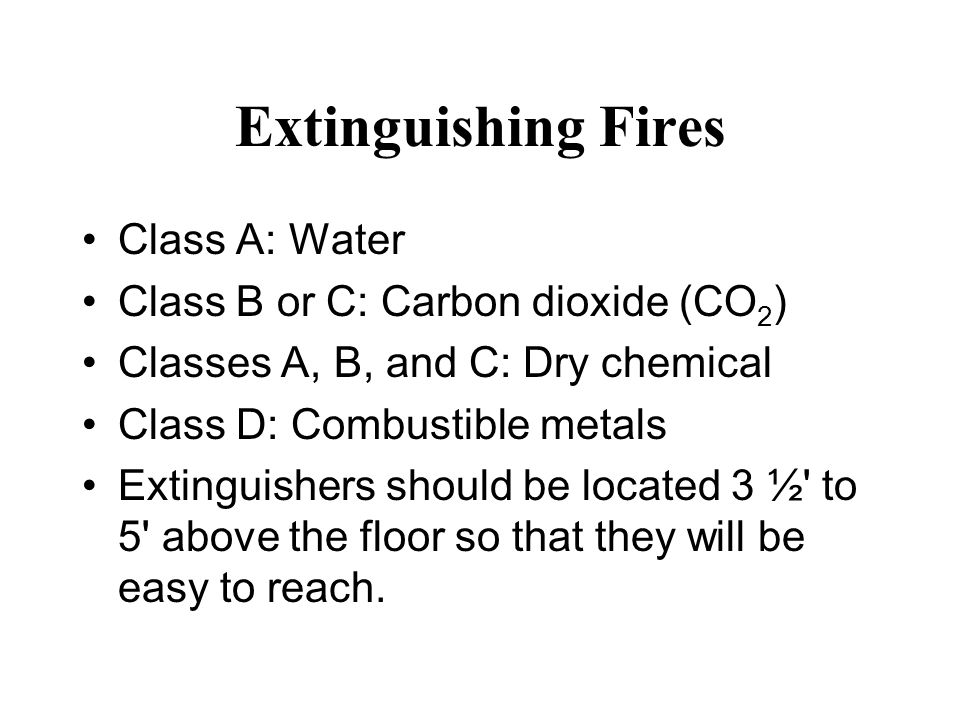 Extinguishing Fires Class A: Water Class B or C: Carbon dioxide (CO 2 ) Classes A, B, and C: Dry chemical Class D: Combustible metals Extinguishers should be located 3 ½ to 5 above the floor so that they will be easy to reach.