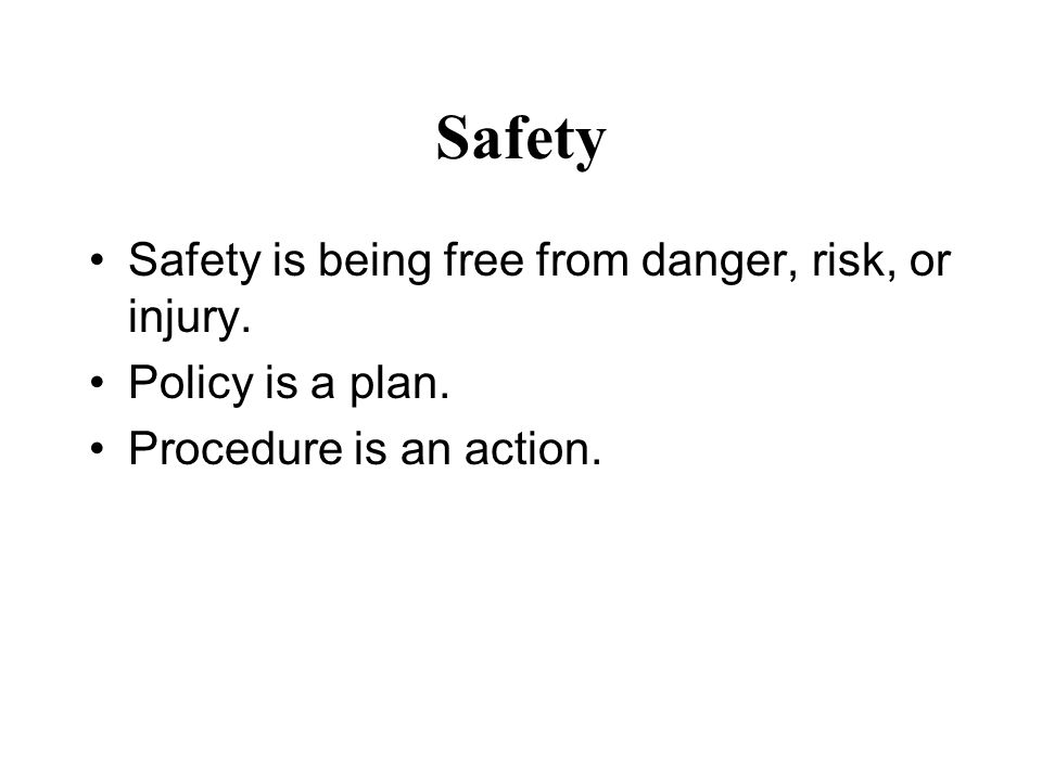 Safety Safety is being free from danger, risk, or injury. Policy is a plan. Procedure is an action.