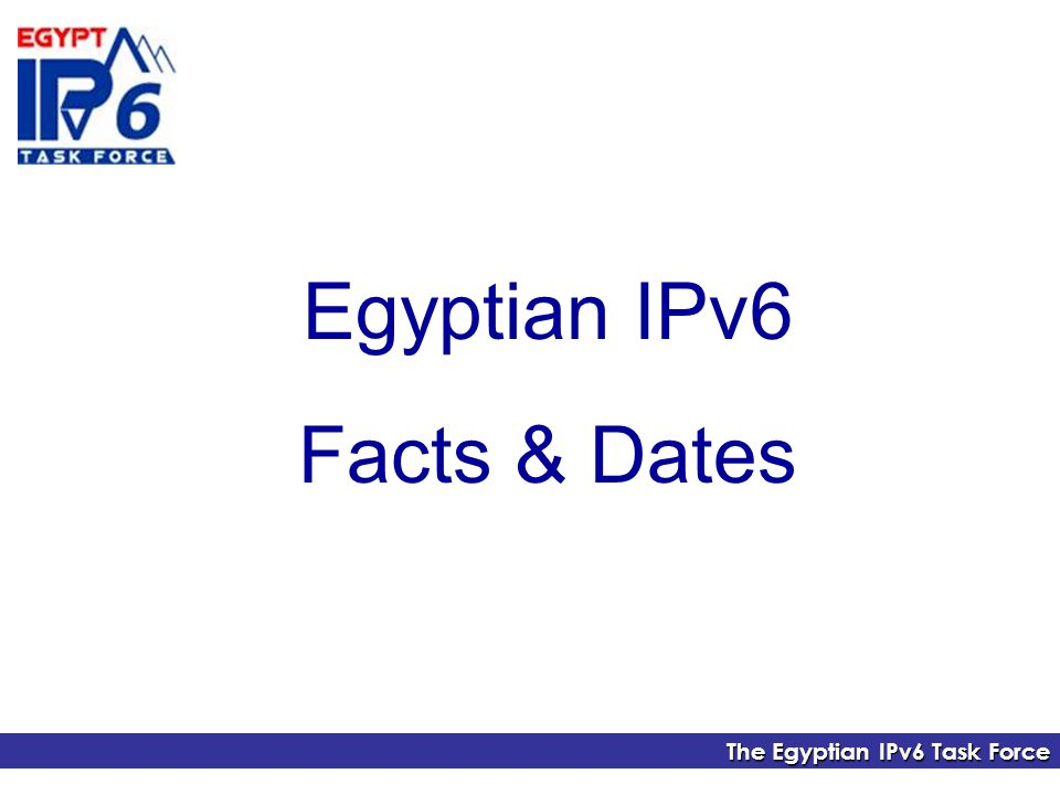 The Egyptian IPv6 Task Force Egyptian IPv6 Facts & Dates