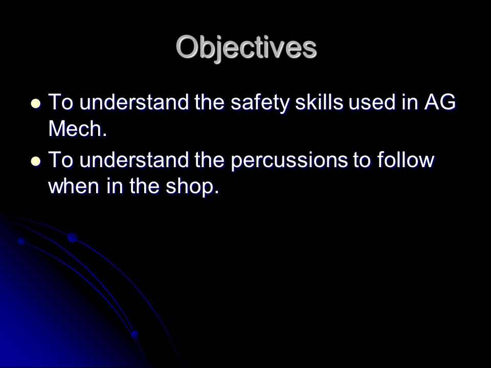 Objectives To understand the safety skills used in AG Mech. To understand the safety skills used in AG Mech. To understand the percussions to follow w