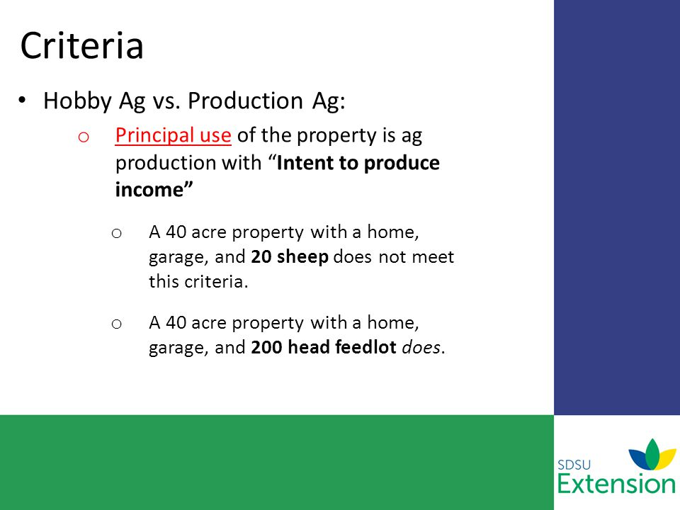"Criteria Hobby Ag vs. Production Ag: o Principal use of the property is ag production with ""Intent to produce income"" o A 40 acre property with a home"