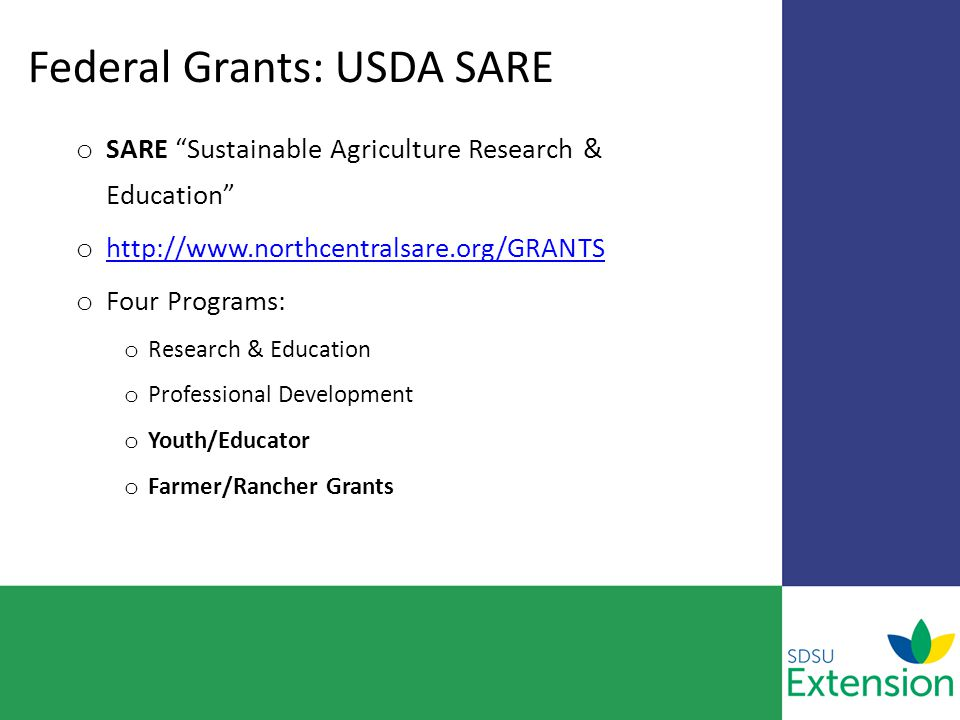 Federal Grants: USDA SARE o SARE Sustainable Agriculture Research & Education o http://www.northcentralsare.org/GRANTS http://www.northcentralsare.org/GRANTS o Four Programs: o Research & Education o Professional Development o Youth/Educator o Farmer/Rancher Grants