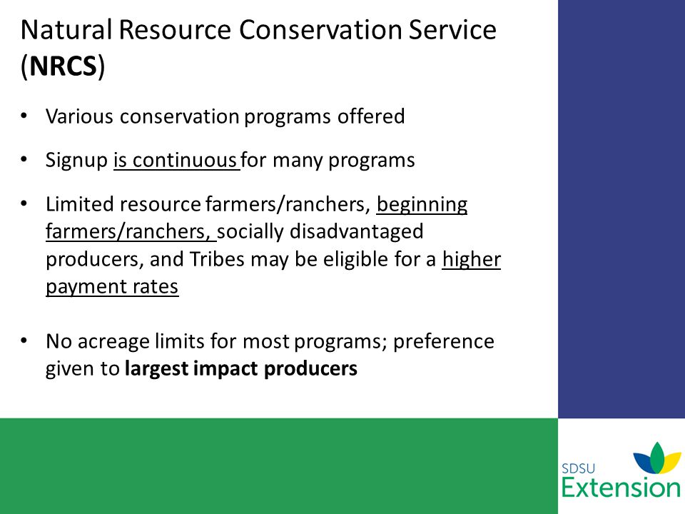 Natural Resource Conservation Service (NRCS) Various conservation programs offered Signup is continuous for many programs Limited resource farmers/ranchers, beginning farmers/ranchers, socially disadvantaged producers, and Tribes may be eligible for a higher payment rates No acreage limits for most programs; preference given to largest impact producers