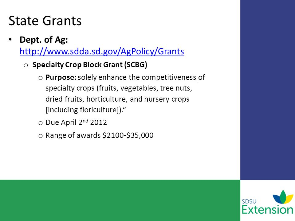 State Grants Dept. of Ag: http://www.sdda.sd.gov/AgPolicy/Grants http://www.sdda.sd.gov/AgPolicy/Grants o Specialty Crop Block Grant (SCBG) o Purpose: