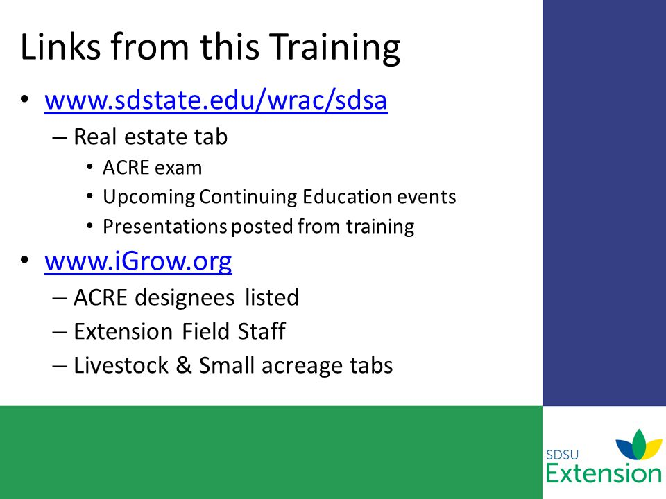 Links from this Training www.sdstate.edu/wrac/sdsa – Real estate tab ACRE exam Upcoming Continuing Education events Presentations posted from training www.iGrow.org – ACRE designees listed – Extension Field Staff – Livestock & Small acreage tabs