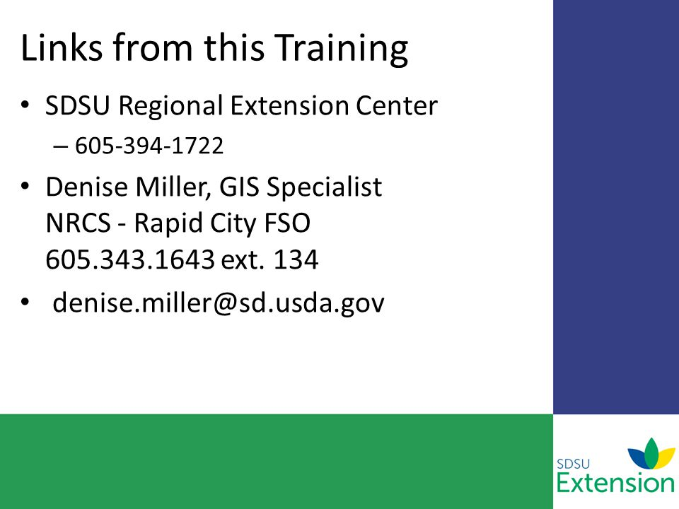 Links from this Training SDSU Regional Extension Center – 605-394-1722 Denise Miller, GIS Specialist NRCS - Rapid City FSO 605.343.1643 ext. 134 denis