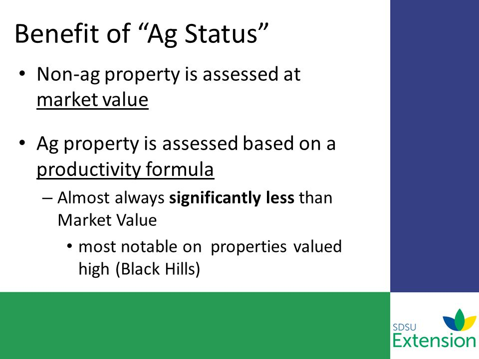Benefit of Ag Status Non-ag property is assessed at market value Ag property is assessed based on a productivity formula – Almost always significantly less than Market Value most notable on properties valued high (Black Hills)