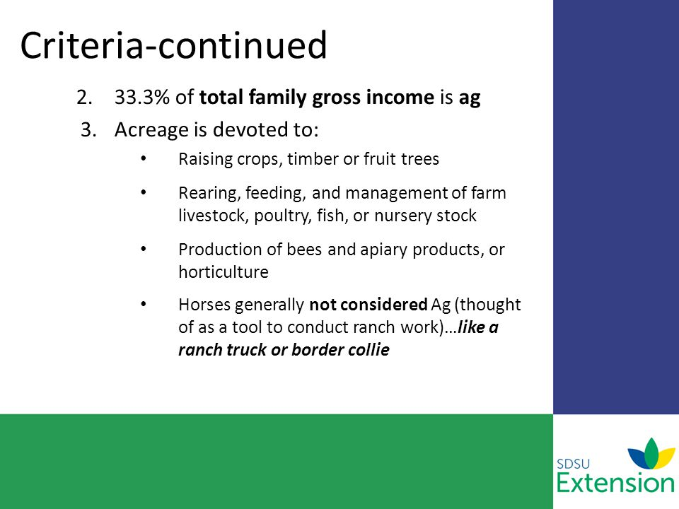 Criteria-continued 2.33.3% of total family gross income is ag 3.Acreage is devoted to: Raising crops, timber or fruit trees Rearing, feeding, and management of farm livestock, poultry, fish, or nursery stock Production of bees and apiary products, or horticulture Horses generally not considered Ag (thought of as a tool to conduct ranch work)…like a ranch truck or border collie