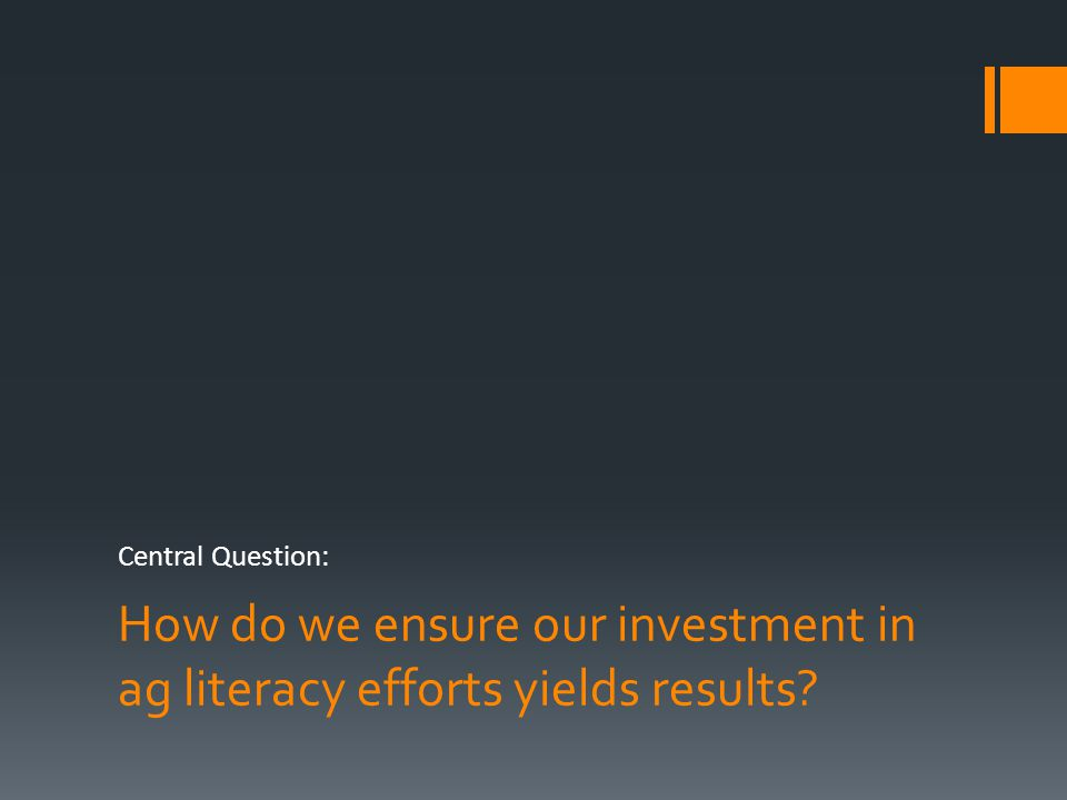 How do we ensure our investment in ag literacy efforts yields results? Central Question: