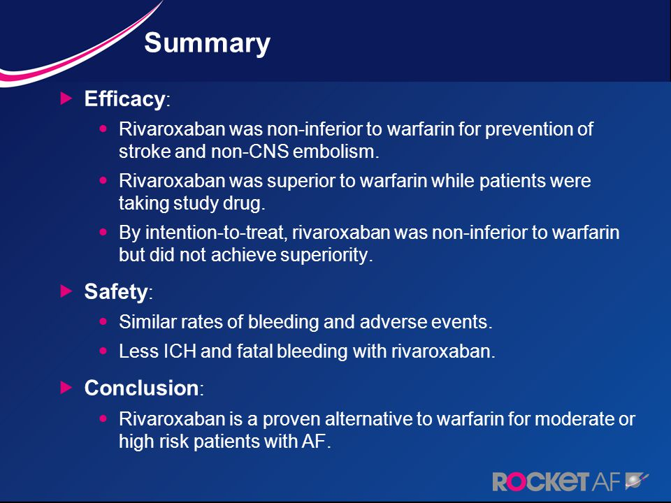 Summary  Efficacy : Rivaroxaban was non-inferior to warfarin for prevention of stroke and non-CNS embolism. Rivaroxaban was superior to warfarin whil