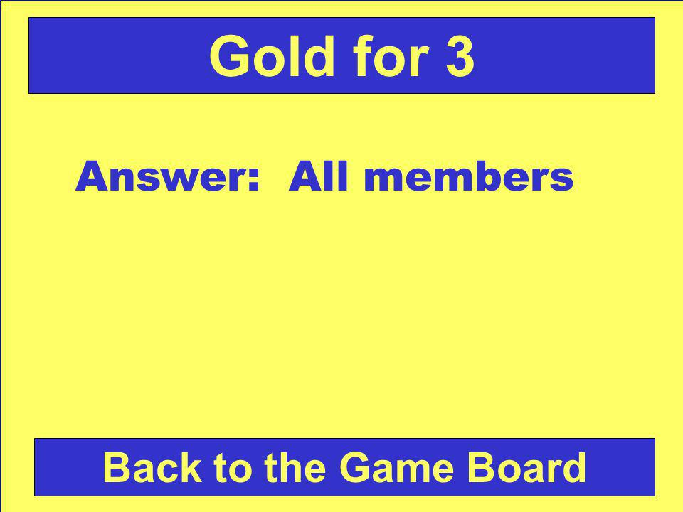 Answer: All members Back to the Game Board Gold for 3