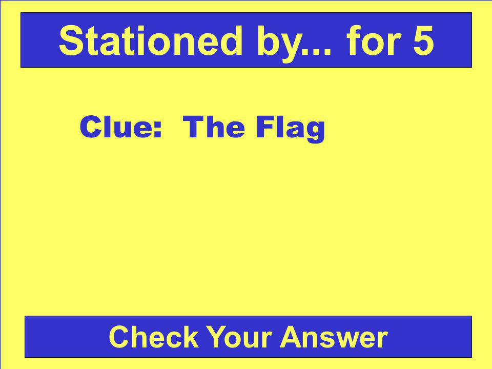 Check Your Answer Stationed by... for 5 Clue: The Flag