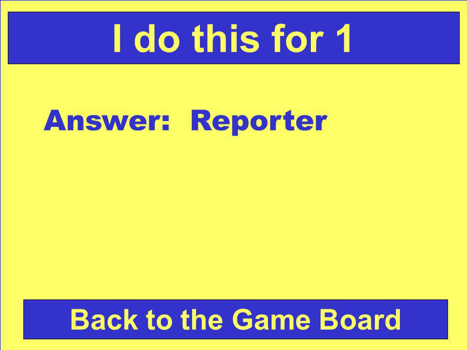 Answer: Reporter Back to the Game Board I do this for 1