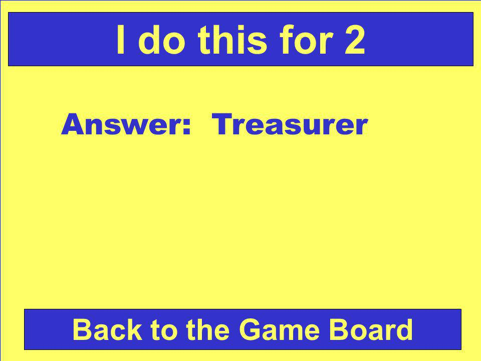 Answer: Treasurer Back to the Game Board I do this for 2