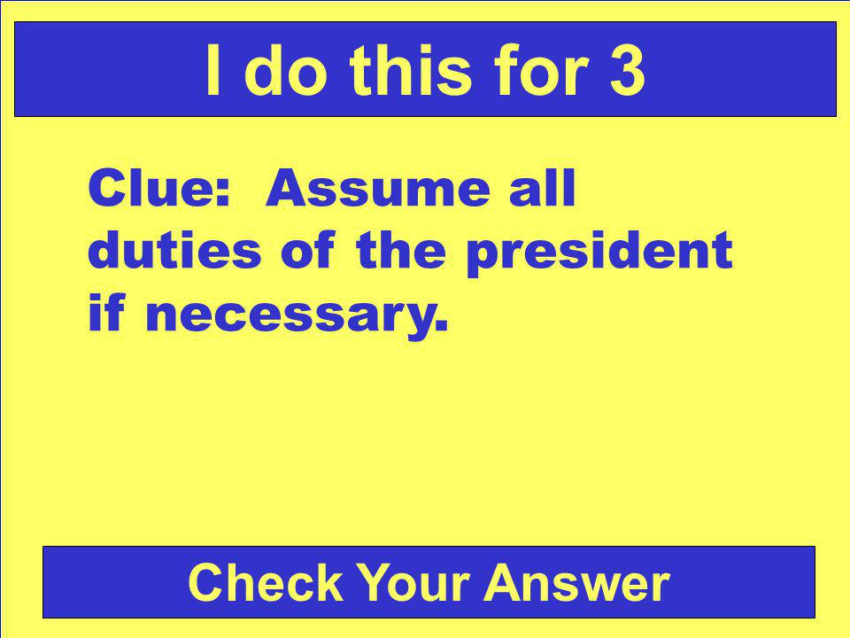 Check Your Answer I do this for 3 Clue: Assume all duties of the president if necessary.
