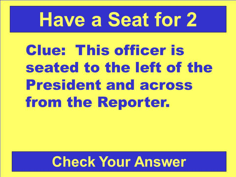 Check Your Answer Have a Seat for 2 Clue: This officer is seated to the left of the President and across from the Reporter.
