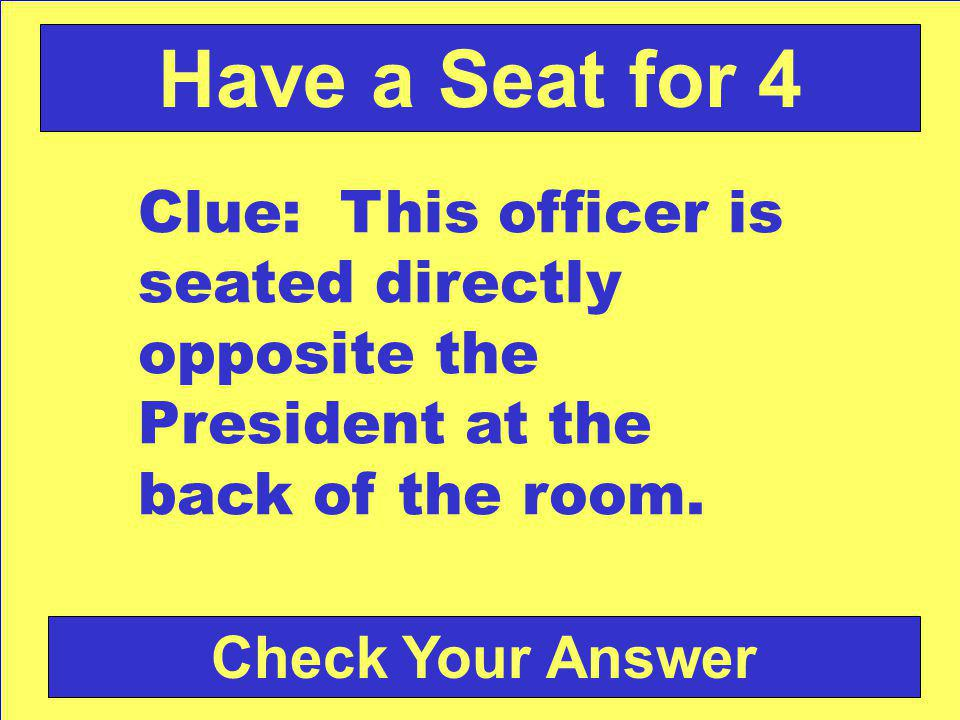 Check Your Answer Have a Seat for 4 Clue: This officer is seated directly opposite the President at the back of the room.