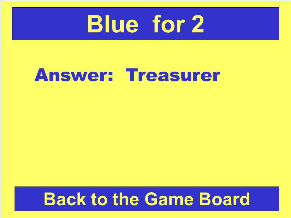 Answer: Treasurer Back to the Game Board Blue for 2