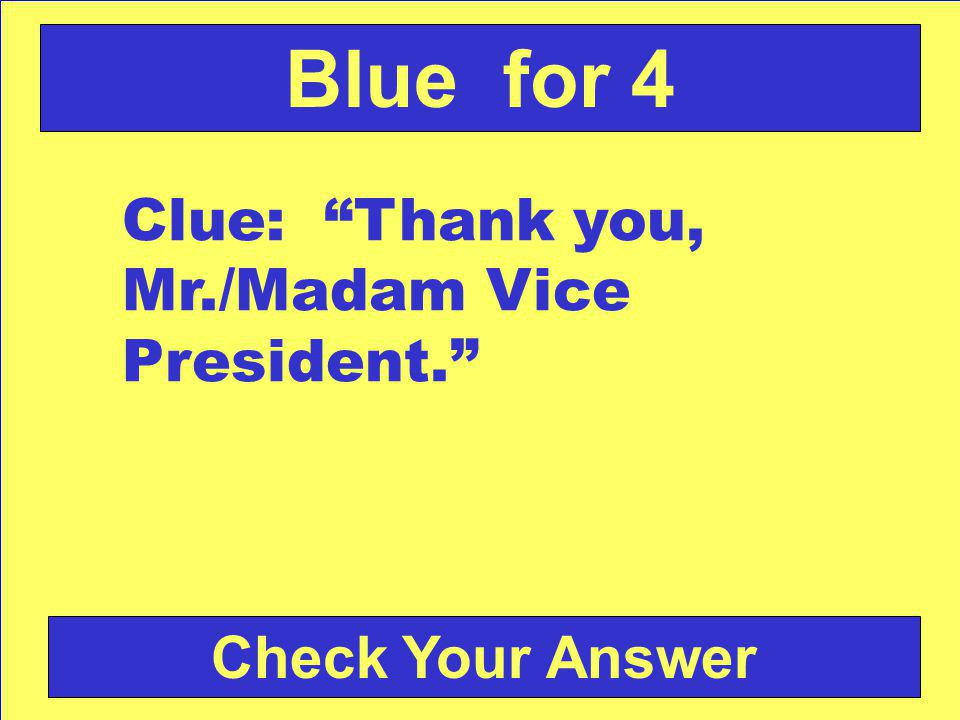 Check Your Answer Blue for 4 Clue: Thank you, Mr./Madam Vice President.